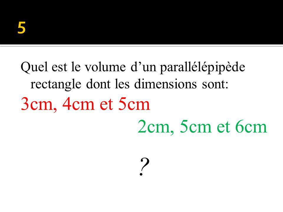 Quel est le volume dun parallélépipède rectangle dont les dimensions sont: 3cm, 4cm et 5cm 2cm, 5cm et 6cm ?