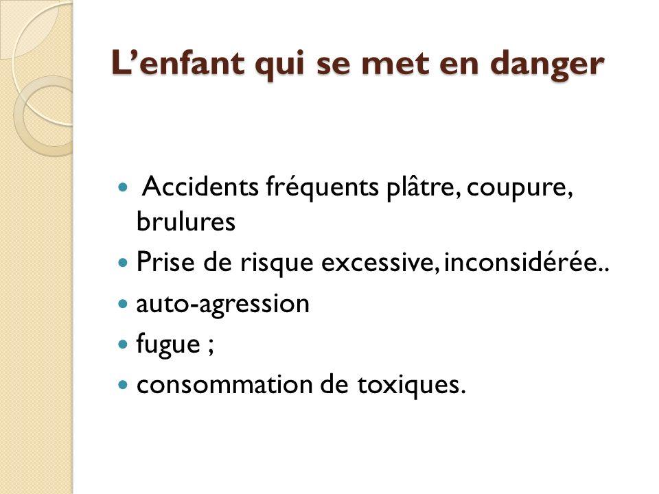 Lenfant qui se met en danger Accidents fréquents plâtre, coupure, brulures Prise de risque excessive, inconsidérée.. auto-agression fugue ; consommati