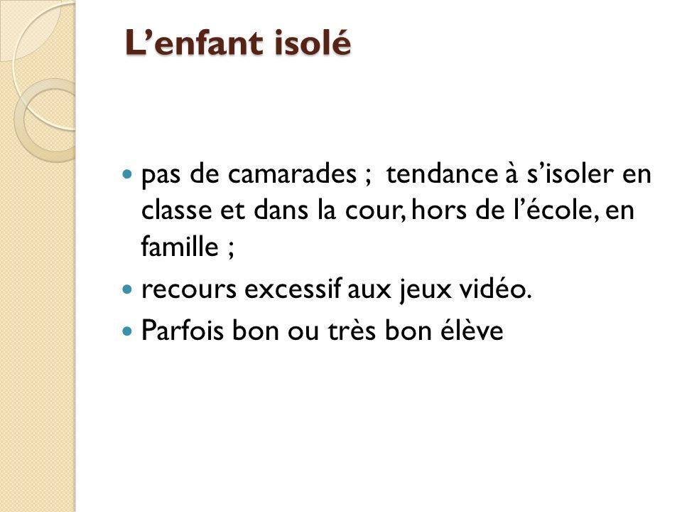 Lenfant isolé Lenfant isolé pas de camarades ; tendance à sisoler en classe et dans la cour, hors de lécole, en famille ; recours excessif aux jeux vidéo.