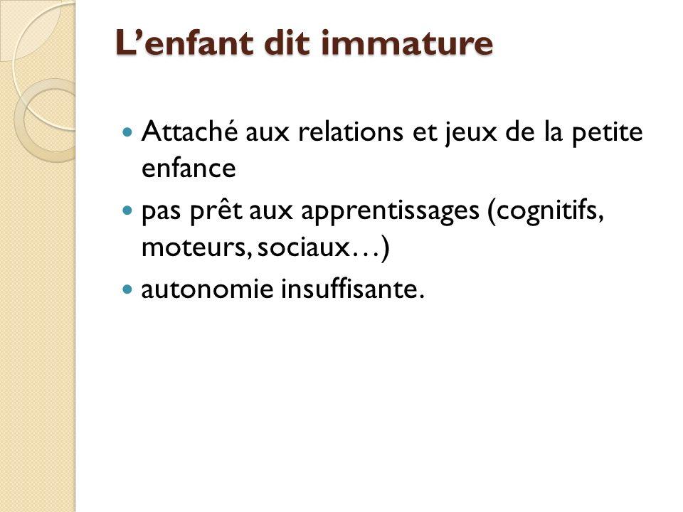 Lenfant dit immature Attaché aux relations et jeux de la petite enfance pas prêt aux apprentissages (cognitifs, moteurs, sociaux…) autonomie insuffisante.