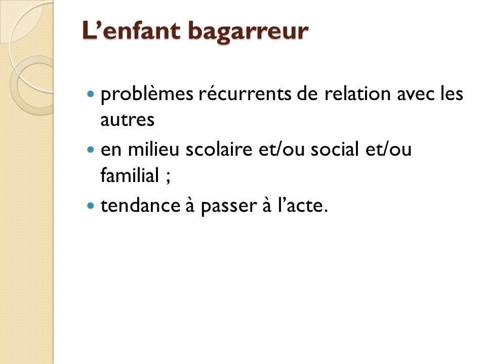 Lenfant bagarreur problèmes récurrents de relation avec les autres en milieu scolaire et/ou social et/ou familial ; tendance à passer à lacte.