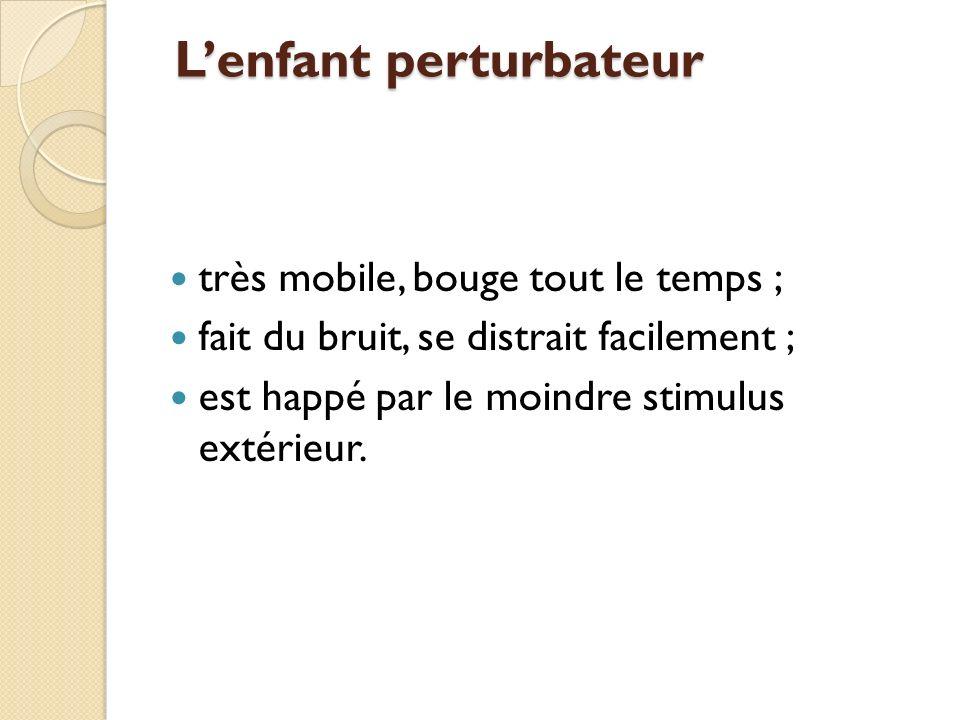 Lenfant perturbateur Lenfant perturbateur très mobile, bouge tout le temps ; fait du bruit, se distrait facilement ; est happé par le moindre stimulus