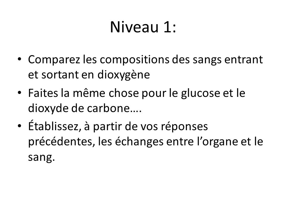 Niveau 1: Comparez les compositions des sangs entrant et sortant en dioxygène Faites la même chose pour le glucose et le dioxyde de carbone…. Établiss