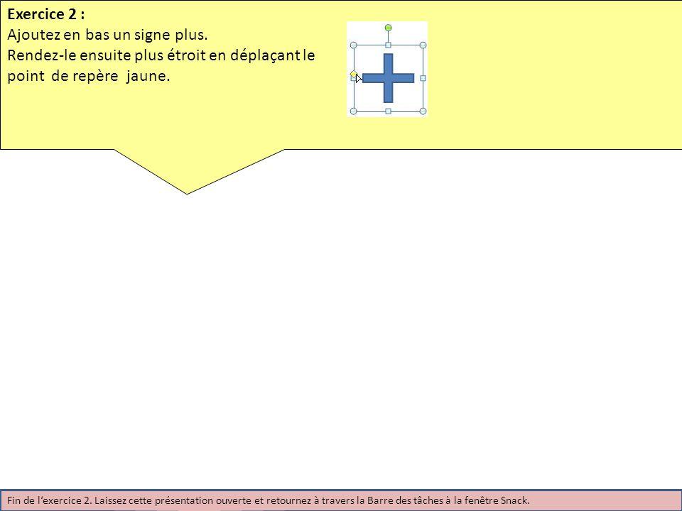 Exercice 2 : Ajoutez en bas un signe plus. Rendez-le ensuite plus étroit en déplaçant le point de repère jaune. Fin de lexercice 2. Laissez cette prés