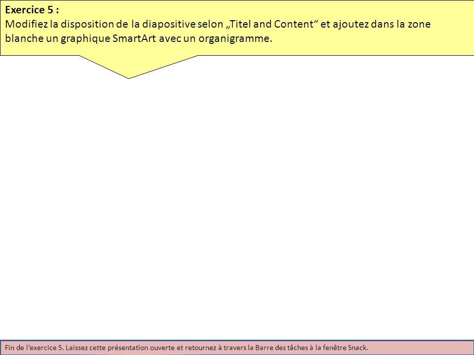 Exercice 5 : Modifiez la disposition de la diapositive selon Titel and Content et ajoutez dans la zone blanche un graphique SmartArt avec un organigramme.