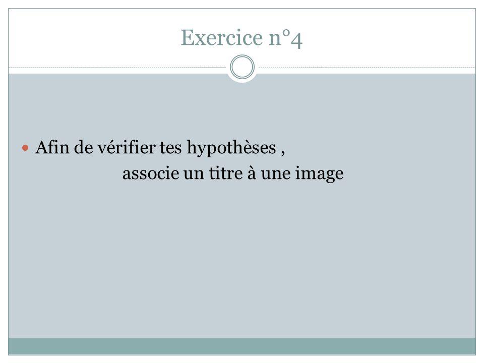 Exercice n°4 Afin de vérifier tes hypothèses, associe un titre à une image