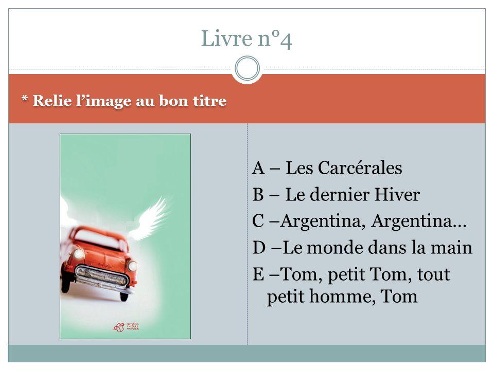 * Relie limage au bon titre A – Les Carcérales B – Le dernier Hiver C –Argentina, Argentina… D –Le monde dans la main E –Tom, petit Tom, tout petit ho
