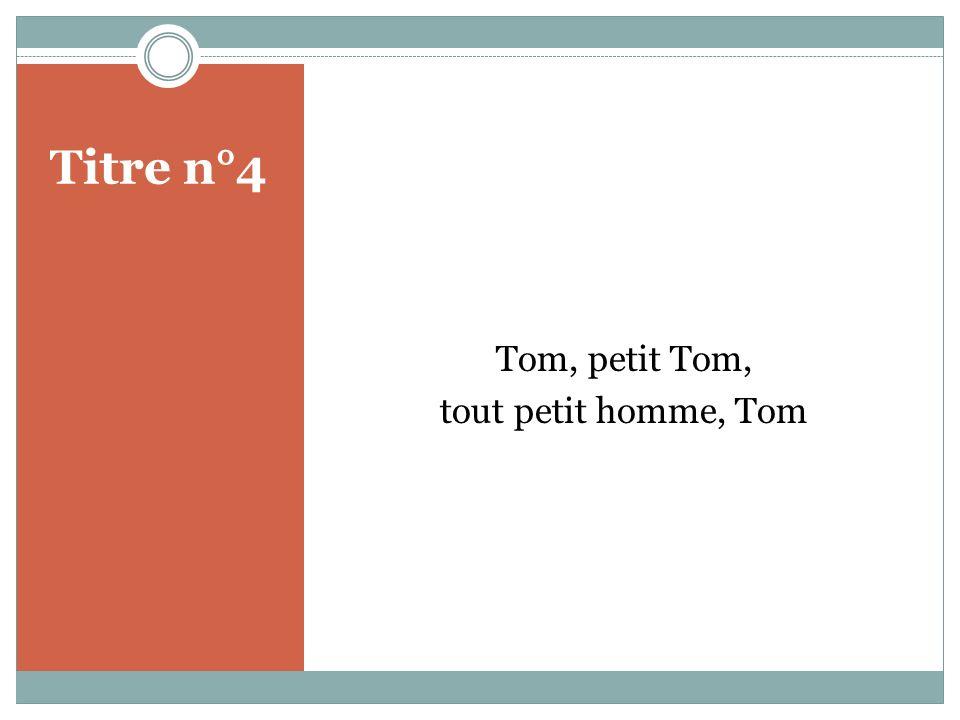 Titre n°4 Tom, petit Tom, tout petit homme, Tom