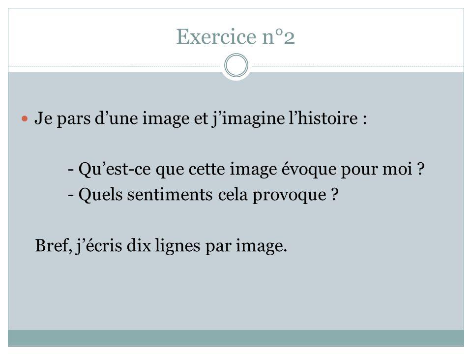 Exercice n°2 Je pars dune image et jimagine lhistoire : - Quest-ce que cette image évoque pour moi ? - Quels sentiments cela provoque ? Bref, jécris d