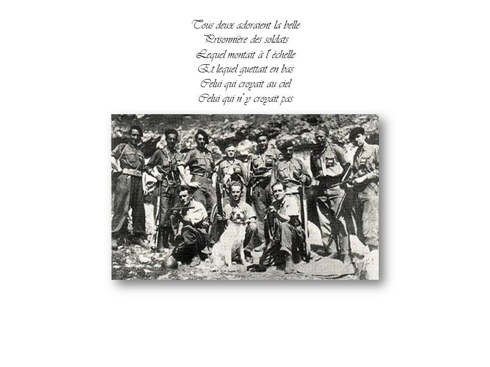 Tous deux adoraient la belle Prisonnière des soldats Lequel montait à l´échelle Et lequel guettait en bas Celui qui croyait au ciel Celui qui n´y croyait pas