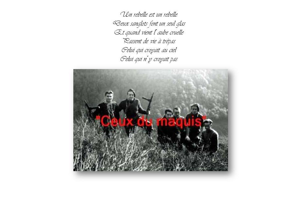 Un rebelle est un rebelle Deux sanglots font un seul glas Et quand vient l´aube cruelle Passent de vie à trépas Celui qui croyait au ciel Celui qui n´y croyait pas