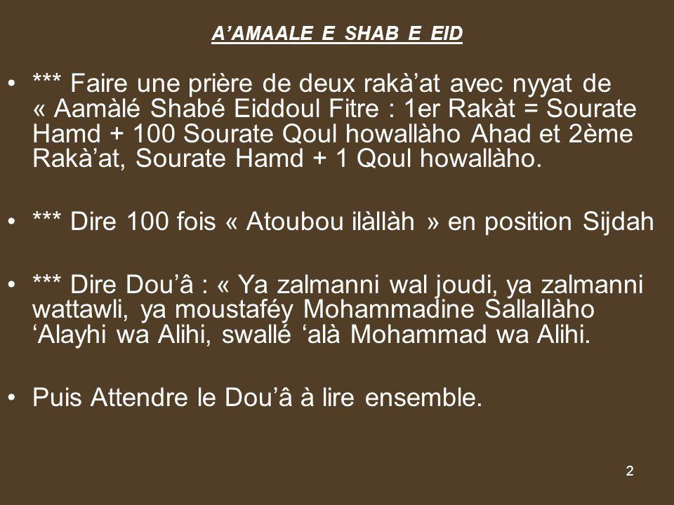 2 AAMAALE E SHAB E EID *** Faire une prière de deux rakàat avec nyyat de « Aamàlé Shabé Eiddoul Fitre : 1er Rakàt = Sourate Hamd + 100 Sourate Qoul ho