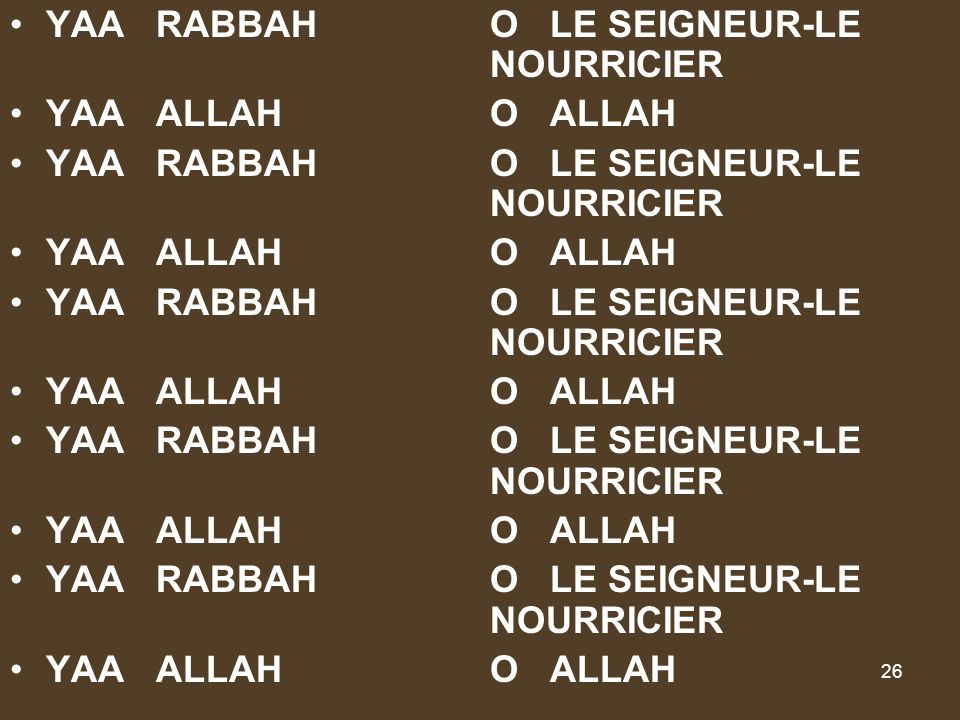 26 YAA RABBAHO LE SEIGNEUR-LE NOURRICIER YAA ALLAHO ALLAH YAA RABBAHO LE SEIGNEUR-LE NOURRICIER YAA ALLAHO ALLAH YAA RABBAHO LE SEIGNEUR-LE NOURRICIER