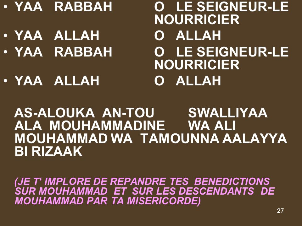 27 YAA RABBAHO LE SEIGNEUR-LE NOURRICIER YAA ALLAHO ALLAH YAA RABBAHO LE SEIGNEUR-LE NOURRICIER YAA ALLAHO ALLAH AS-ALOUKA AN-TOU SWALLIYAA ALA MOUHAMMADINE WA ALI MOUHAMMAD WA TAMOUNNA AALAYYA BI RIZAAK (JE T IMPLORE DE REPANDRE TES BENEDICTIONS SUR MOUHAMMAD ET SUR LES DESCENDANTS DE MOUHAMMAD PAR TA MISERICORDE)
