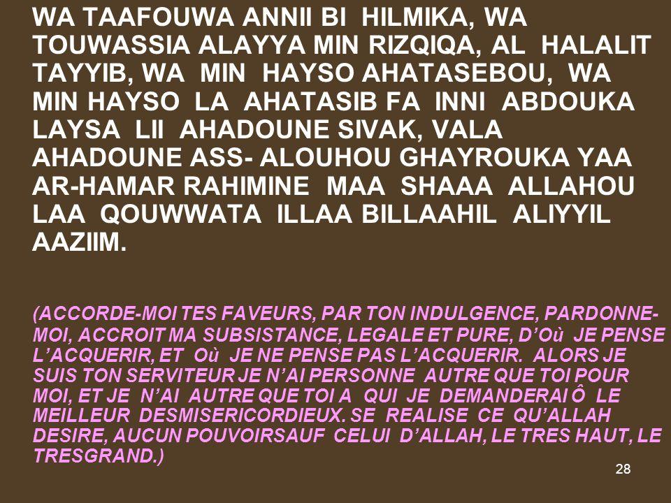 28 WA TAAFOUWA ANNII BI HILMIKA, WA TOUWASSIA ALAYYA MIN RIZQIQA, AL HALALIT TAYYIB, WA MIN HAYSO AHATASEBOU, WA MIN HAYSO LA AHATASIB FA INNI ABDOUKA LAYSA LII AHADOUNE SIVAK, VALA AHADOUNE ASS- ALOUHOU GHAYROUKA YAA AR-HAMAR RAHIMINE MAA SHAAA ALLAHOU LAA QOUWWATA ILLAA BILLAAHIL ALIYYIL AAZIIM.