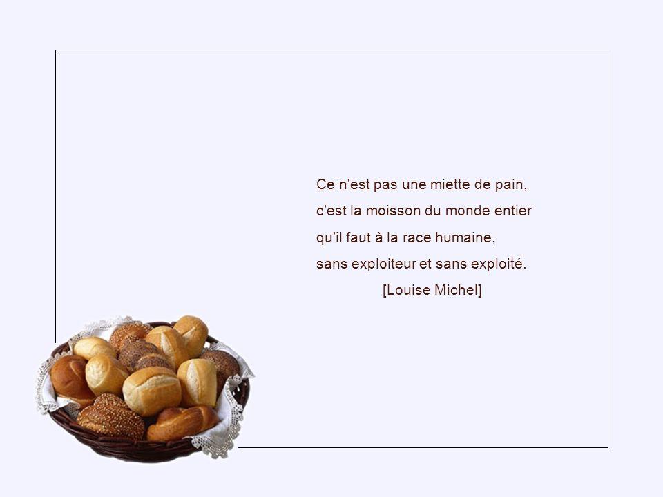 Une croûte de pain, ce n'est pas grand-chose, et c'est tout, cependant, pour le vagabond qui meurt de faim. [George Meredith]