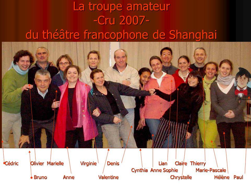 La troupe amateur -Cru 2007- du théâtre francophone de Shanghai Cédric Olivier Marielle Virginie Denis Lian Claire Thierry Cynthia Anne Sophie Marie-P