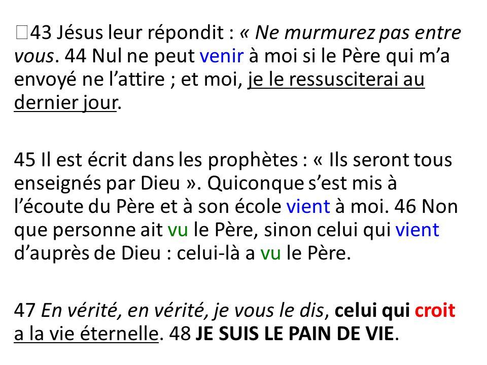 43 Jésus leur répondit : « Ne murmurez pas entre vous. 44 Nul ne peut venir à moi si le Père qui ma envoyé ne lattire ; et moi, je le ressusciterai au