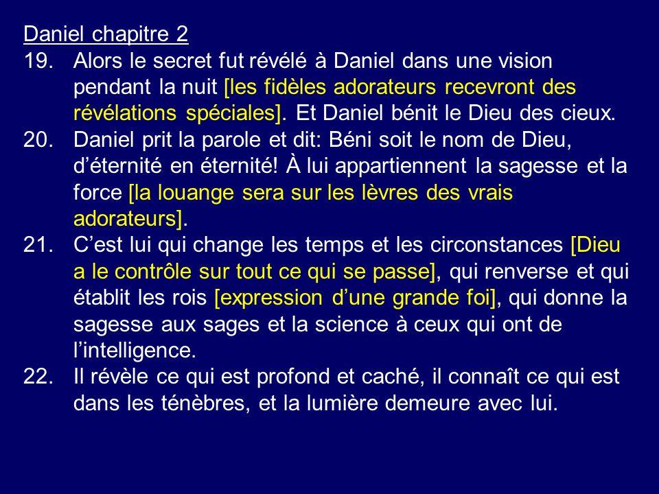 Daniel chapitre 2 19.Alors le secret fut révélé à Daniel dans une vision pendant la nuit [les fidèles adorateurs recevront des révélations spéciales].