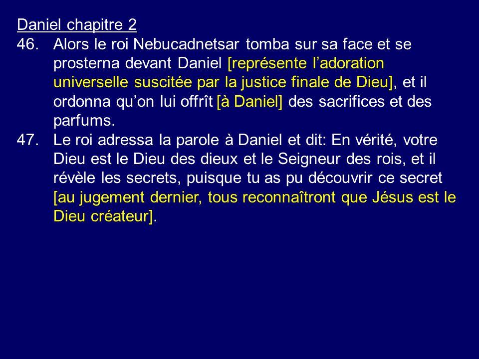 Daniel chapitre 2 46.Alors le roi Nebucadnetsar tomba sur sa face et se prosterna devant Daniel [représente ladoration universelle suscitée par la jus