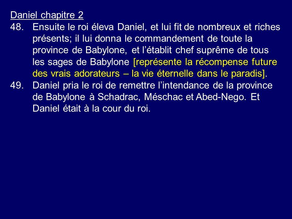 Daniel chapitre 2 48.Ensuite le roi éleva Daniel, et lui fit de nombreux et riches présents; il lui donna le commandement de toute la province de Baby