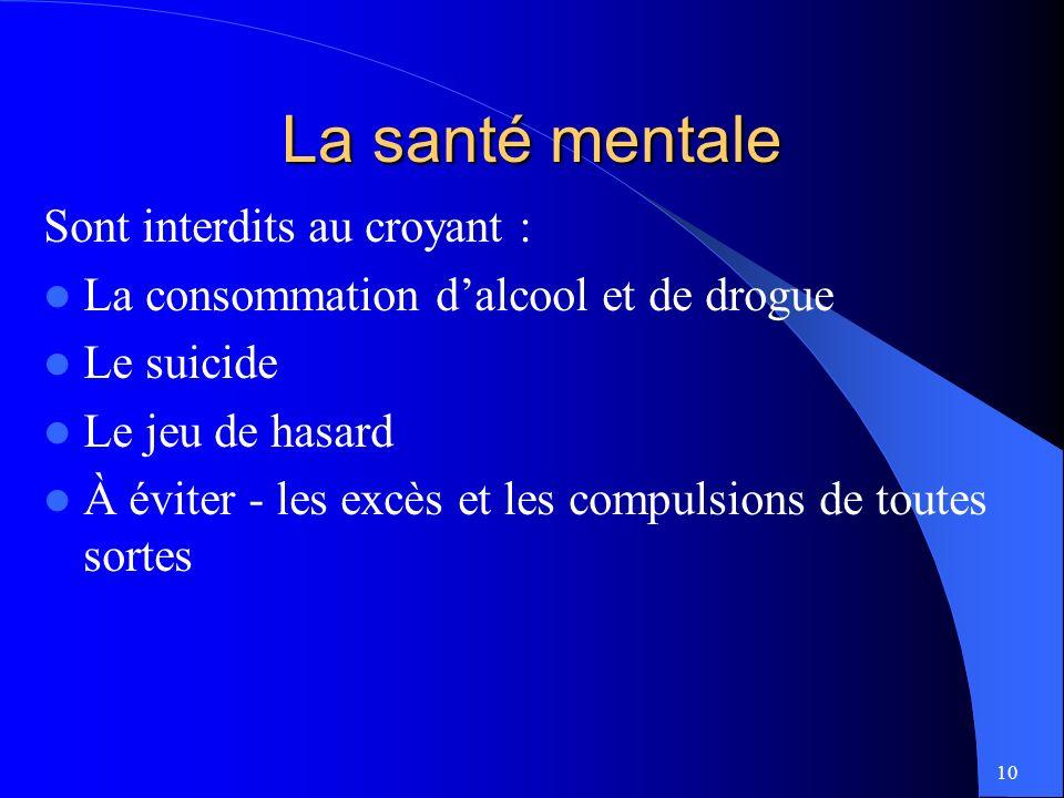 10 La santé mentale Sont interdits au croyant : La consommation dalcool et de drogue Le suicide Le jeu de hasard À éviter - les excès et les compulsions de toutes sortes
