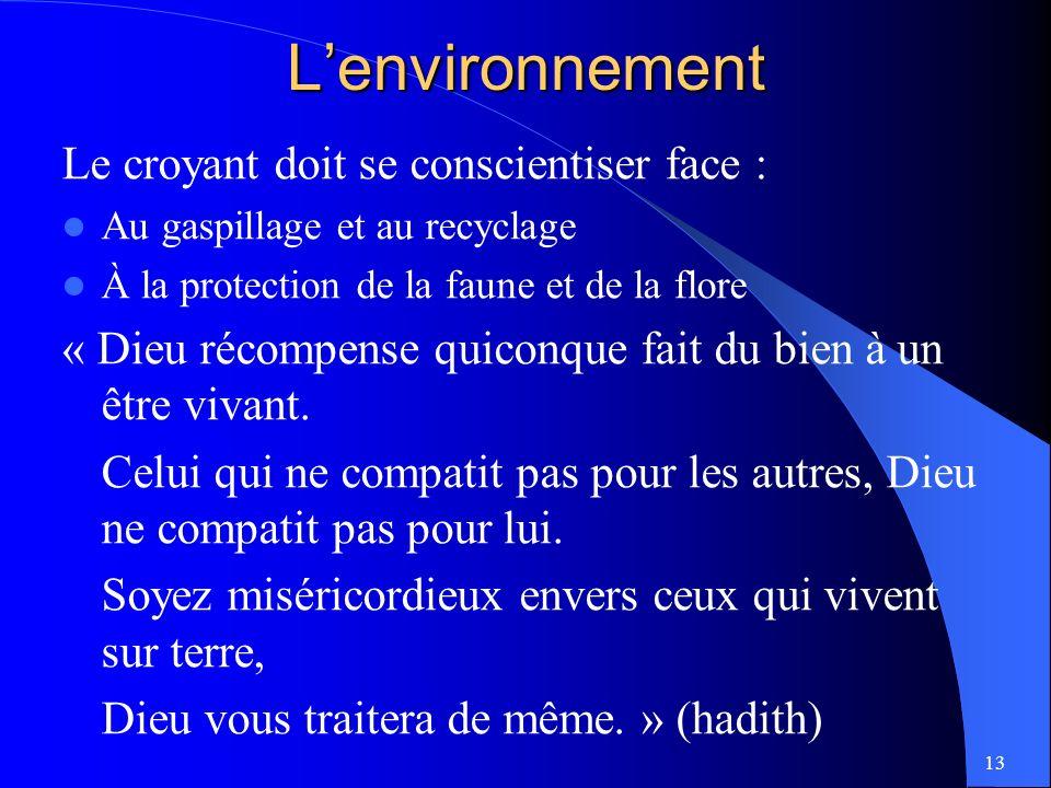 13Lenvironnement Le croyant doit se conscientiser face : Au gaspillage et au recyclage À la protection de la faune et de la flore « Dieu récompense quiconque fait du bien à un être vivant.