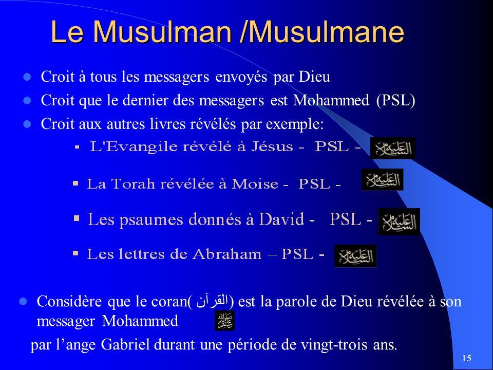 15 Le Musulman /Musulmane Croit à tous les messagers envoyés par Dieu Croit que le dernier des messagers est Mohammed (PSL) Croit aux autres livres révélés par exemple: Considère que le coran( القرآن) est la parole de Dieu révélée à son messager Mohammed par lange Gabriel durant une période de vingt-trois ans.