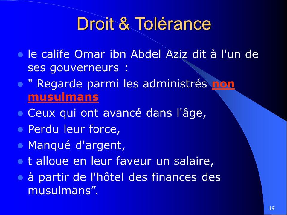 19 le calife Omar ibn Abdel Aziz dit à l un de ses gouverneurs : Regarde parmi les administrés non musulmans Ceux qui ont avancé dans l âge, Perdu leur force, Manqué d argent, t alloue en leur faveur un salaire, à partir de l hôtel des finances des musulmans.