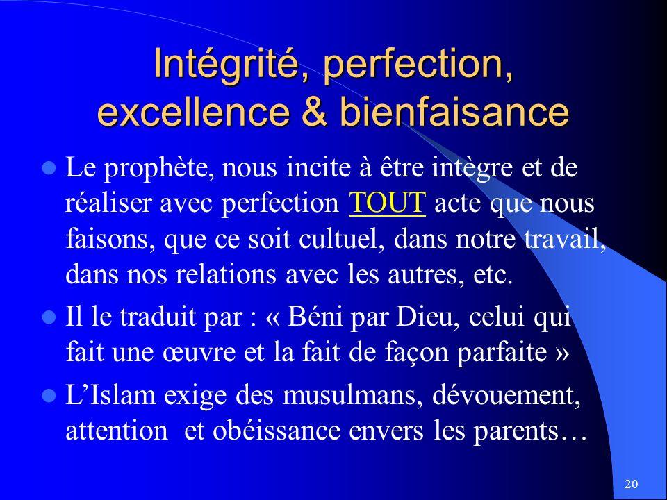 20 Intégrité, perfection, excellence & bienfaisance Le prophète, nous incite à être intègre et de réaliser avec perfection TOUT acte que nous faisons, que ce soit cultuel, dans notre travail, dans nos relations avec les autres, etc.