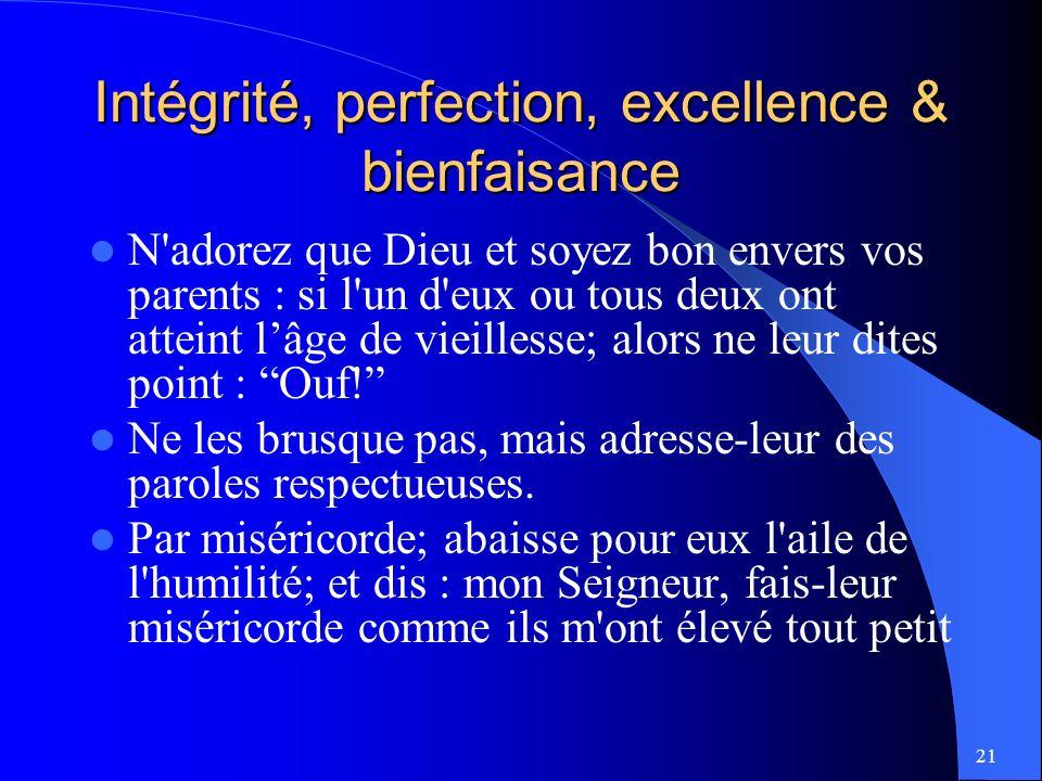 21 Intégrité, perfection, excellence & bienfaisance N adorez que Dieu et soyez bon envers vos parents : si l un d eux ou tous deux ont atteint lâge de vieillesse; alors ne leur dites point : Ouf.