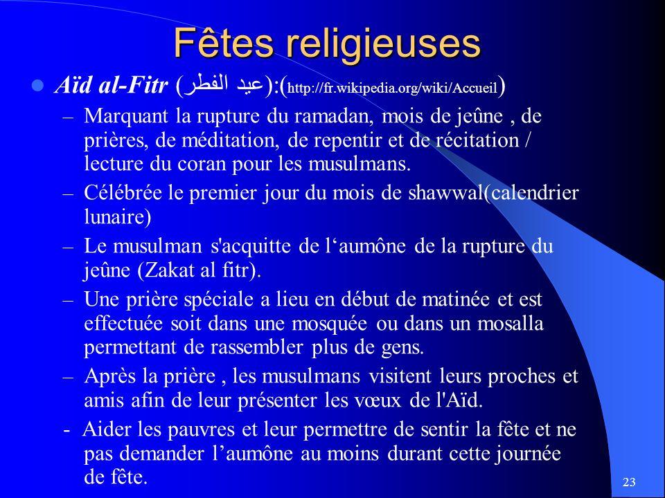 23 Fêtes religieuses Aïd al-Fitr (عيد الفطر):( http://fr.wikipedia.org/wiki/Accueil ) – Marquant la rupture du ramadan, mois de jeûne, de prières, de méditation, de repentir et de récitation / lecture du coran pour les musulmans.