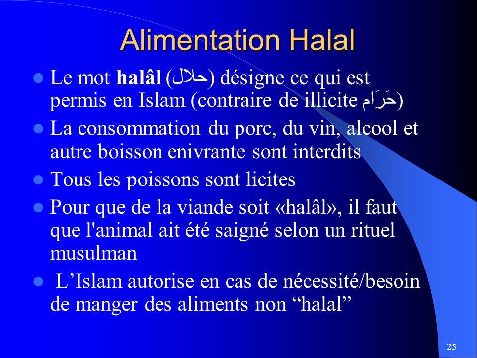 25 Alimentation Halal Le mot halâl (حلال) désigne ce qui est permis en Islam (contraire de illicite حَرَام) La consommation du porc, du vin, alcool et autre boisson enivrante sont interdits Tous les poissons sont licites Pour que de la viande soit «halâl», il faut que l animal ait été saigné selon un rituel musulman LIslam autorise en cas de nécessité/besoin de manger des aliments non halal