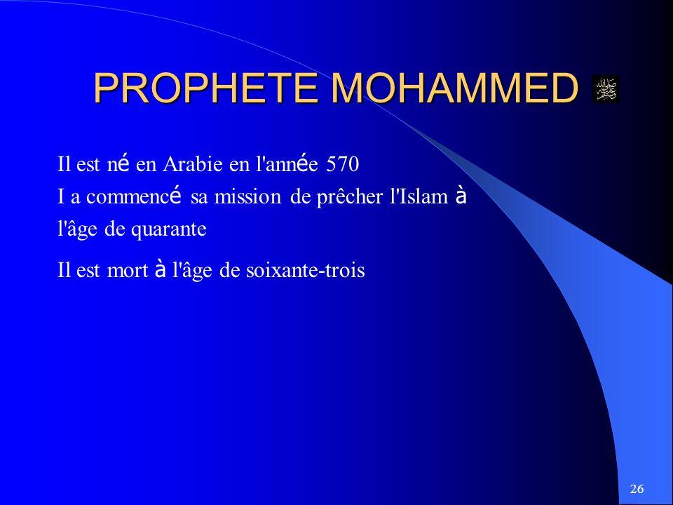 26 PROPHETE MOHAMMED Il est n é en Arabie en l ann é e 570 I a commenc é sa mission de prêcher l Islam à l âge de quarante Il est mort à l âge de soixante-trois