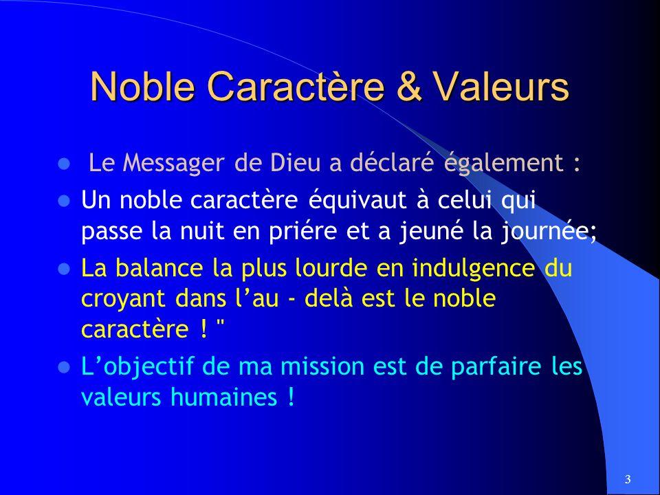 3 Noble Caractère & Valeurs Le Messager de Dieu a déclaré également : Un noble caractère équivaut à celui qui passe la nuit en priére et a jeuné la journée; La balance la plus lourde en indulgence du croyant dans lau - delà est le noble caractère .