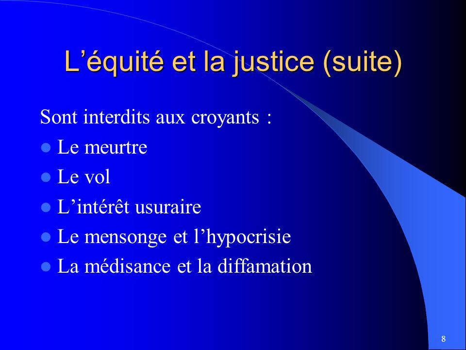 8 Léquité et la justice (suite) Sont interdits aux croyants : Le meurtre Le vol Lintérêt usuraire Le mensonge et lhypocrisie La médisance et la diffamation