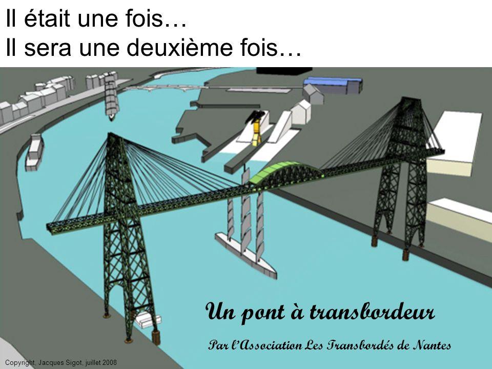 Un pont à transbordeur Il était une fois… Il sera une deuxième fois… Copyright, Jacques Sigot, juillet 2008 Par lAssociation Les Transbordés de Nantes