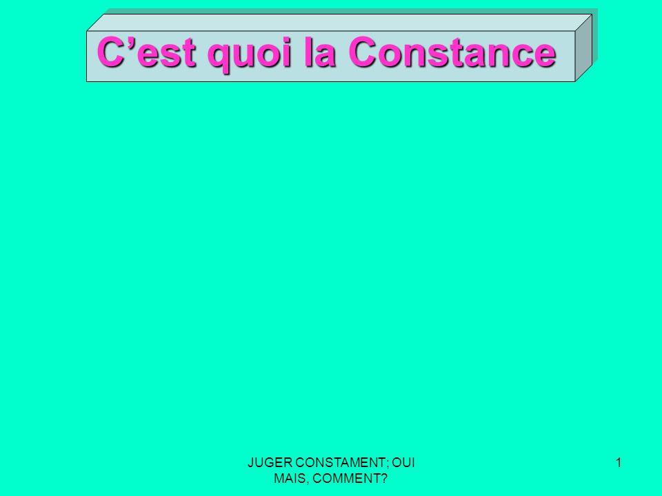 JUGER CONSTAMENT; OUI MAIS, COMMENT? 1 Cest quoi la Constance Cest quoi la Constance