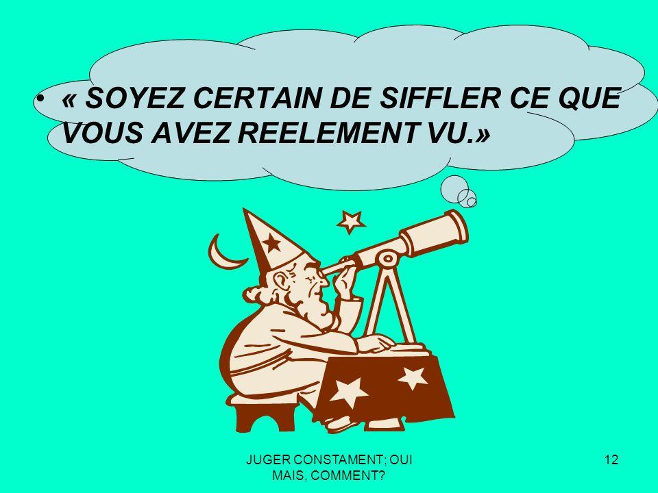 JUGER CONSTAMENT; OUI MAIS, COMMENT 11 « SOYEZ CERTAIN DE SIFFLER CE QUE VOUS AVEZ REELEMENT VU.»