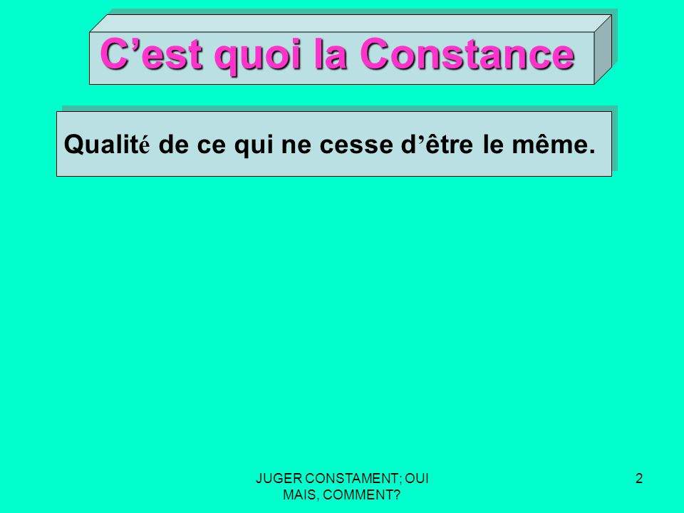 JUGER CONSTAMENT; OUI MAIS, COMMENT 1 Cest quoi la Constance Cest quoi la Constance