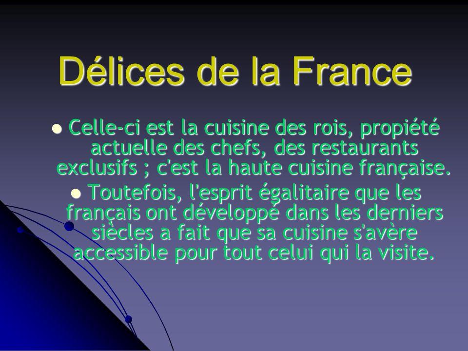 Délices de la France Celle-ci est la cuisine des rois, propiété actuelle des chefs, des restaurants exclusifs ; c'est la haute cuisine française. Tout