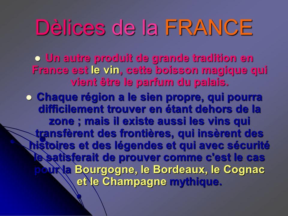 Dèlices de la FRANCE Un autre produit de grande tradition en France est le vin, cette boisson magique qui vient être le parfum du palais. Chaque régio