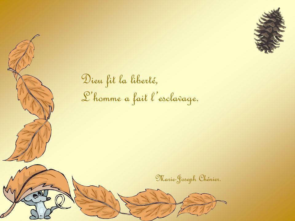 Dieu fit la liberté, Lhomme a fait lesclavage. Marie-Joseph Chénier.