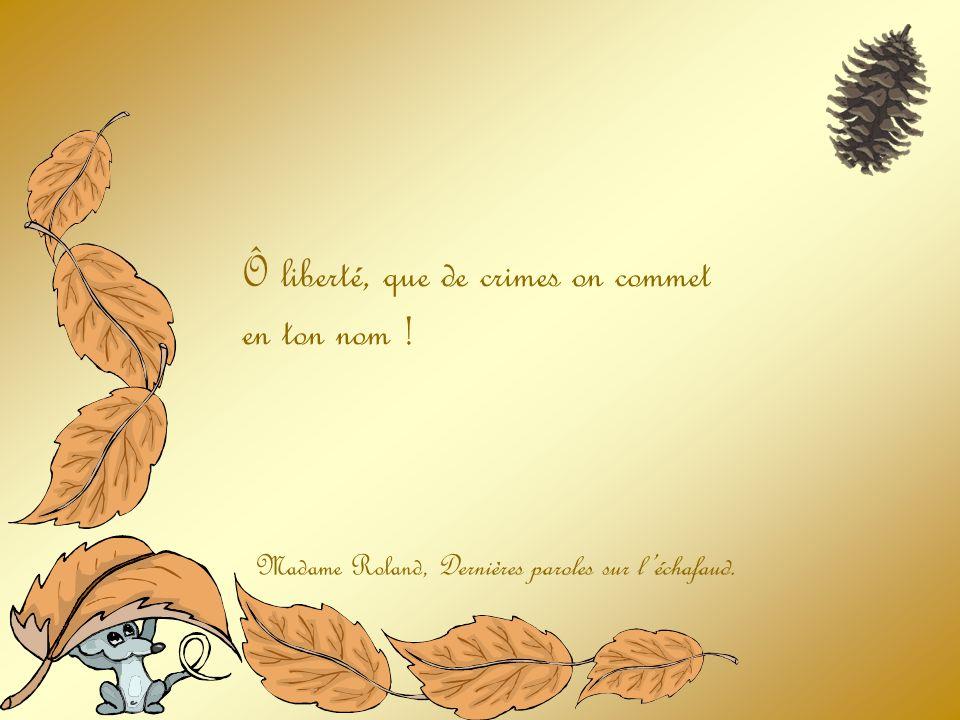 Ô liberté, que de crimes on commet en ton nom ! Madame Roland, Dernières paroles sur léchafaud.