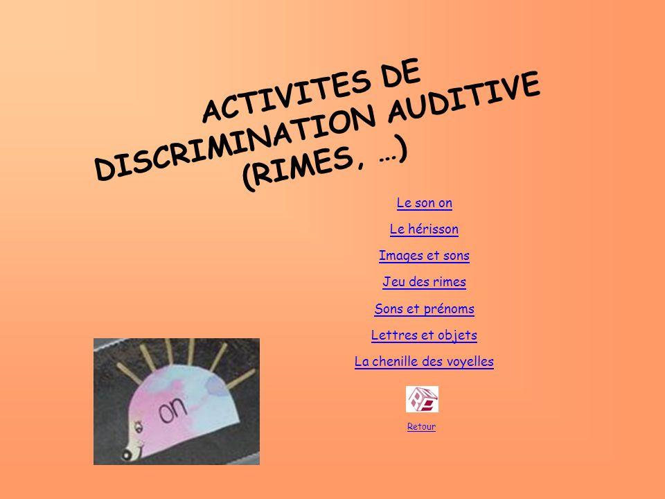 ACTIVITES DE DISCRIMINATION AUDITIVE (RIMES, …) Retour Le son on Le hérisson Images et sons Jeu des rimes Sons et prénoms Lettres et objets La chenill