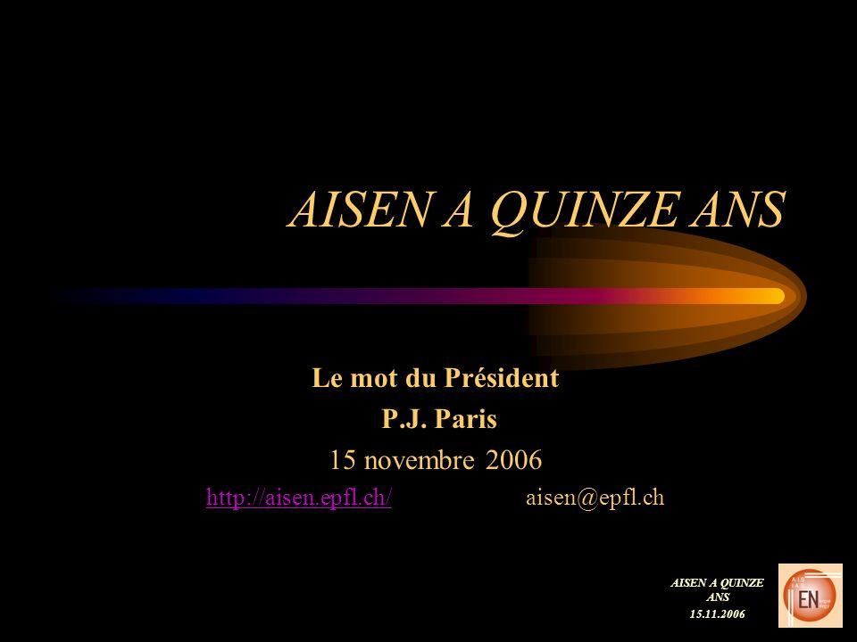 AISEN A QUINZE ANS Le mot du Président P.J. Paris 15 novembre 2006 http://aisen.epfl.ch/http://aisen.epfl.ch/ aisen@epfl.ch AISEN A QUINZE ANS 15.11.2