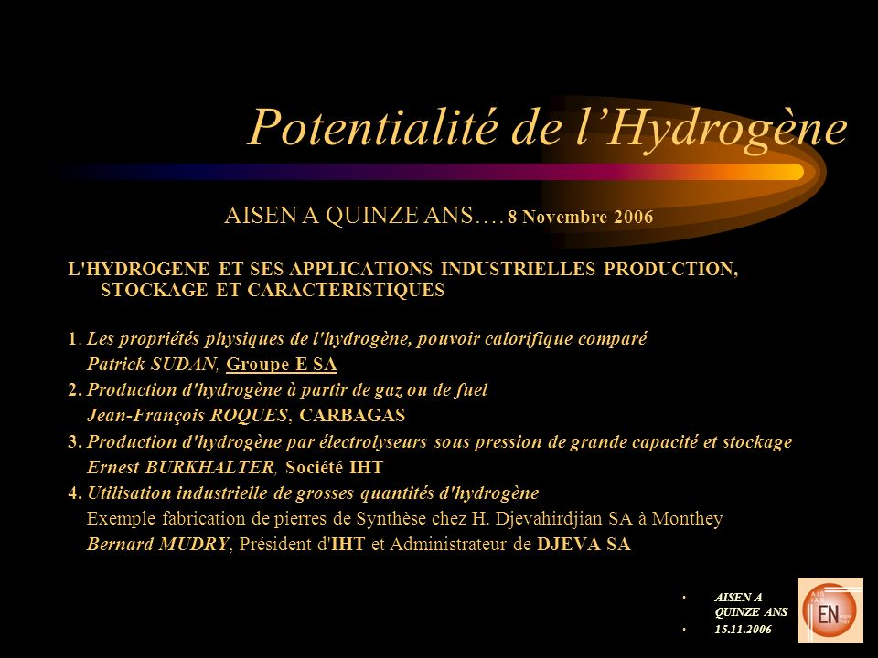 Potentialité de lHydrogène AISEN A QUINZE ANS…. 8 Novembre 2006 L'HYDROGENE ET SES APPLICATIONS INDUSTRIELLES PRODUCTION, STOCKAGE ET CARACTERISTIQUES
