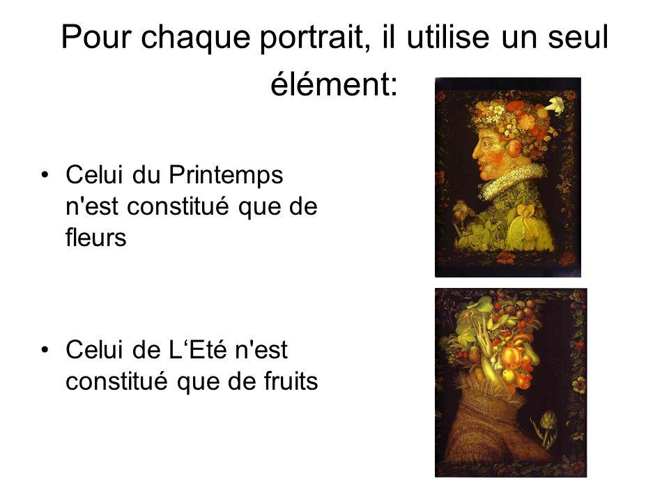 Pour chaque portrait, il utilise un seul élément: Celui du Printemps n'est constitué que de fleurs Celui de LEté n'est constitué que de fruits