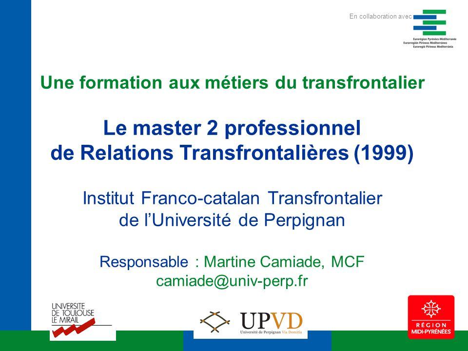 Une formation aux métiers du transfrontalier Le master 2 professionnel de Relations Transfrontalières (1999) Institut Franco-catalan Transfrontalier de lUniversité de Perpignan Responsable : Martine Camiade, MCF camiade@univ-perp.fr En collaboration avec