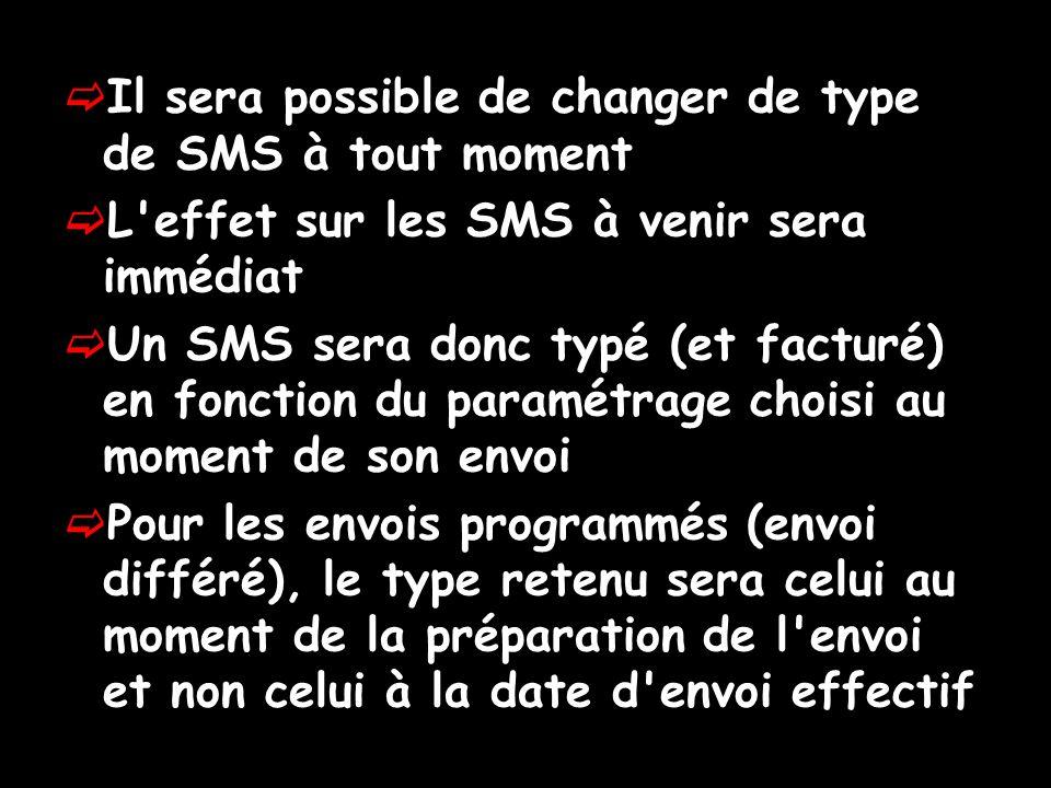 Il sera possible de changer de type de SMS à tout moment L effet sur les SMS à venir sera immédiat Un SMS sera donc typé (et facturé) en fonction du paramétrage choisi au moment de son envoi Pour les envois programmés (envoi différé), le type retenu sera celui au moment de la préparation de l envoi et non celui à la date d envoi effectif